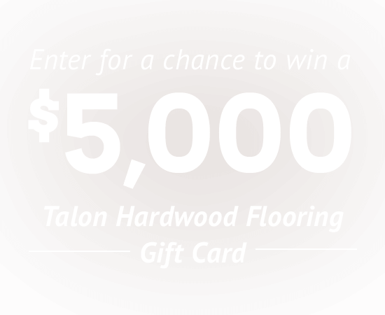 Enter for a chance to win a $5,000 Talon Hardwood Flooring Gift Card