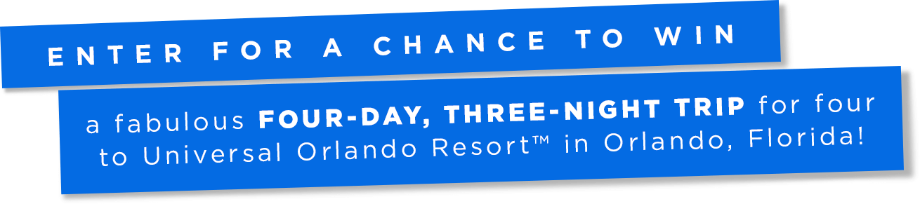 Enter for a chance to win a fabulous FOUR-DAY, THREE-NIGHT TRIP for four to Universal Orlando Resort™ in Orlando, Florida!