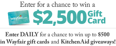 Enter for a chance to win a $2,500 Gift Card - Enter DAILY for a chance to win up to $500 in Wayfair gift cards! - Wayfair.com